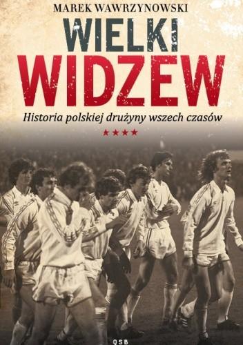 Okładka książki Wielki Widzew. Historia polskiej drużyny wszech czasów
