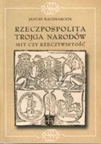 Okładka książki Rzeczpospolita Trojga Narodów. Mit czy rzeczywistość. Ugoda hadziacka - teoria i praktyka.