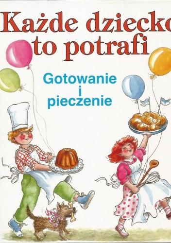 Okładka książki Każde dziecko to potrafi. Gotowanie i pieczenie