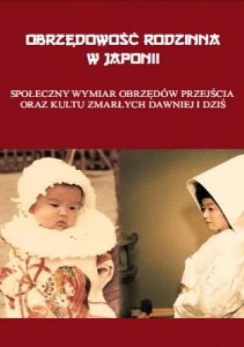 Okładka książki Obrzędowość rodzinna w Japonii. Społeczny wymiar obrzędów przejścia oraz kultu zmarłych dawniej i dziś