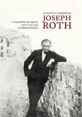 Okładka książki Samotny wizjoner. Joseph Roth we wspomnieniach przyjaciół, esejach krytycznych i artykułach prasowych