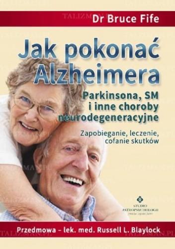 Okładka książki Jak pokonać Alzheimera, Parkinsona, SM i inne choroby neurodegeneracyjne. Zapobieganie, leczenie i cofanie skutków