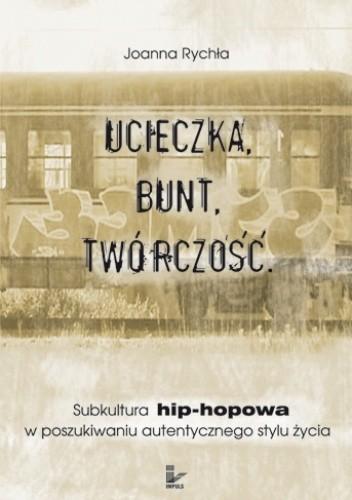 Okładka książki Ucieczka. Bunt. Twórczość. Subkultura hip-hopowa w poszukiwaniu autentycznego stylu życia