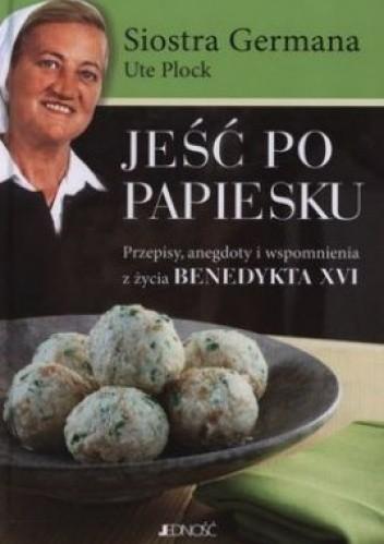 Okładka książki Jeść po papiesku. Przepisy, anegdoty i wspomnienia z życia Benedykta XVI