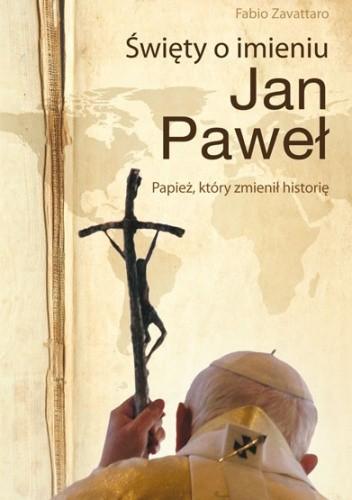 Okładka książki Święty o imieniu Jan Paweł. Papież, który zmienił historię