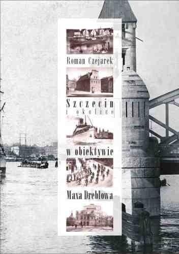 Okładka książki Szczecin i Okolice w obiektywie Maksa Dreblowa