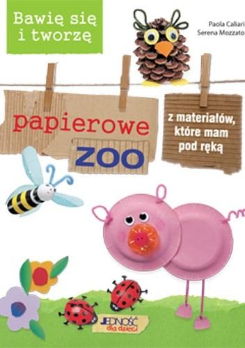 Okładka książki Bawię się i tworzę papierowe zoo z materiałów, które mam pod ręką  Bawię się i tworzę papierowe zoo z materiałów, które mam pod ręką