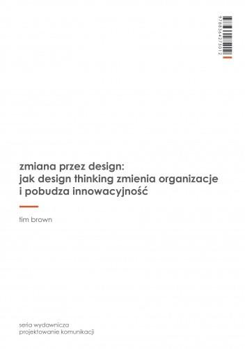 Okładka książki Zmiana przez design: jak design thinking zmienia organizacje i pobudza innowacyjność