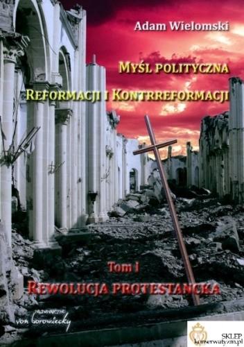 Okładka książki Myśl polityczna Reformacji i Kontrreformacji. Tom I. Rewolucja protestancka