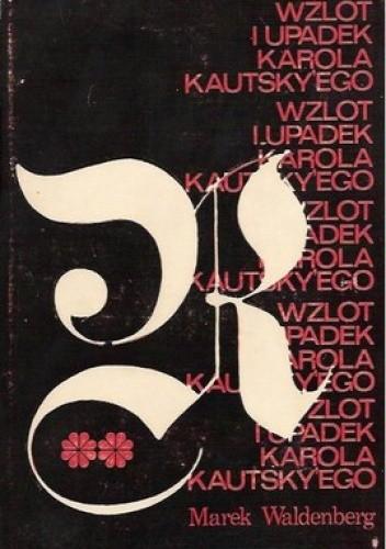 Okładka książki Wzlot i upadek Karola Kautskyego. studium z historii myśli społecznej i politycznej. część 2 i 3