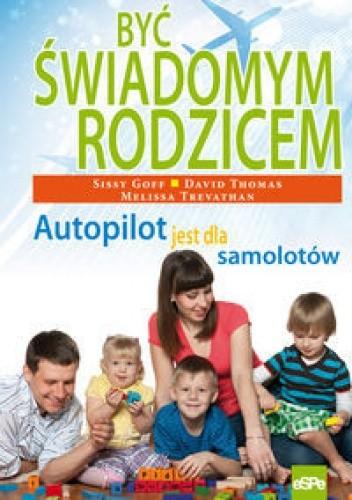 Okładka książki Być świadomym rodzicem. Autopilot jest dla samolotów