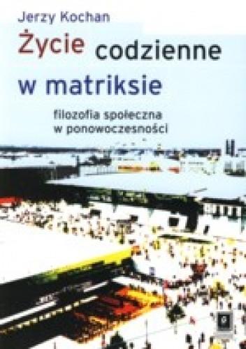 Okładka książki Życie codzienne w matriksie.  filozofia społeczna w ponowoczesności