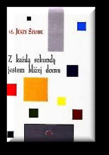 Okładka książki Z każdą sekundą jestem bliżej domu. Wiersze z lat 1976-2000