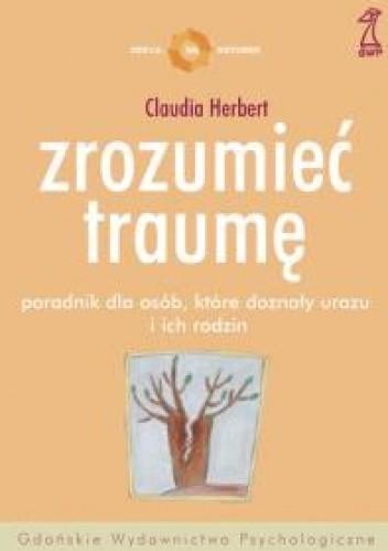Okładka książki Zrozumieć traumę. Poradnik dla osób, które doznały urazu i dla ich rodzin
