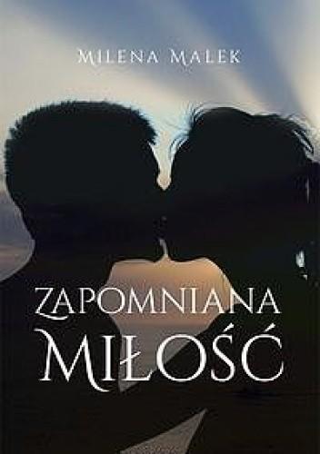 1b0082adb9074 Zapomniana miłość - Milena Malek (183362) - Lubimyczytać.pl