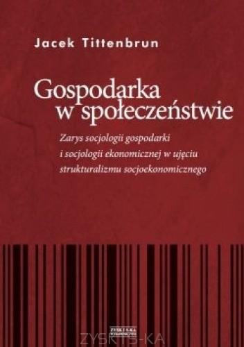 Okładka książki Gospodarka w społeczeństwie. Zarys socjologii gospodarki i socjologii ekonomicznej w ujęciu strukturalizmu socjoekonomicznego