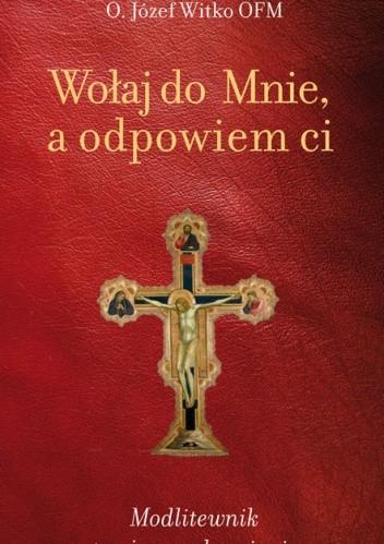 Okładka książki Wołaj do mnie, a odpowiem ci. Modlitewnik twojego uzdrowienia