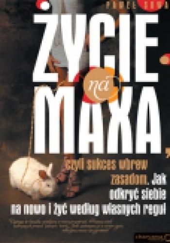 Okładka książki Życie na maxa. czyli sukces wbrew zasadom