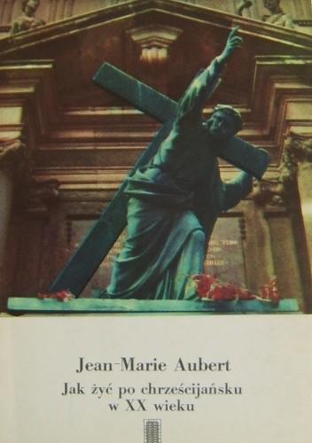 Okładka książki Jak żyć po chrześcijańsku w XX wieku
