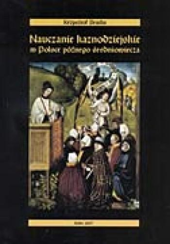 Okładka książki Nauczanie kaznodziejskie w Polsce późnego średniowiecza. Sermones dominicales et festivales z tzw. kolekcji Piotra z Miłosławia