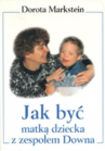 Okładka książki Jak być matką dziecka z zespołem Downa