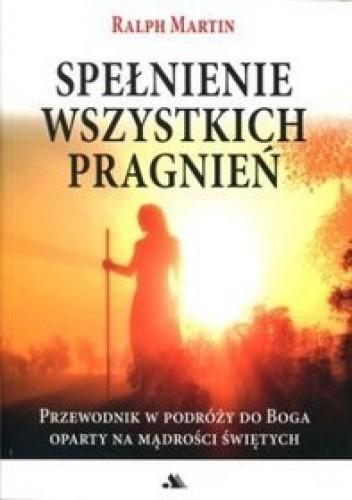 Okładka książki Spełnienie wszystkich pragnień. Przewodnik w podróży do Boga oparty na mądrości świętych