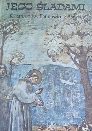 Okładka książki Jego śladami : kazania o św. Franciszku z Asyżu