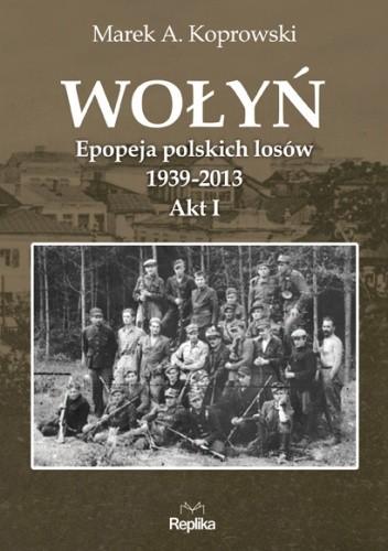 Okładka książki Wołyń. Epopeja polskich losów 1939-2013. Akt I