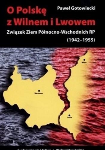 Okładka książki O Polskę z Wilnem i Lwowem: Związek Ziem Północno-Wschodnich RP (1942-1955)