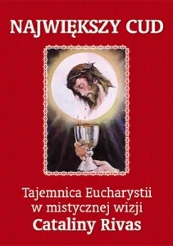 Okładka książki Największy cud. Tajemnica Eucharystii w mistycznej wizji Cataliny Rivas
