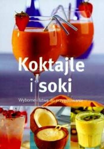 Okładka książki Koktajle i soki. Wyborne i łatwe do przygotowania