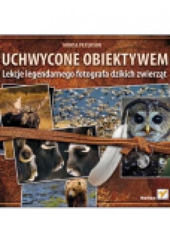 Okładka książki Uchwycone obiektywem. Lekcje legendarnego fotografa dzikich zwierzat