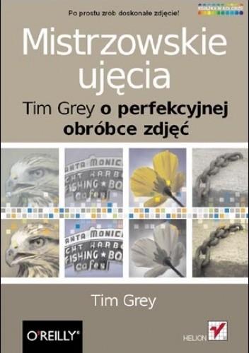 Okładka książki Mistrzowskie ujęcia. Tim Grey o perfekcyjnej obróbce zdjęć