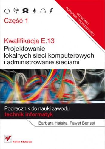 Okładka książki Kwalifikacja E.13. Projektowanie lokalnych sieci komputerowych i administrowanie sieciami. Podręcznik do nauki zawodu technik informatyk. Część 1