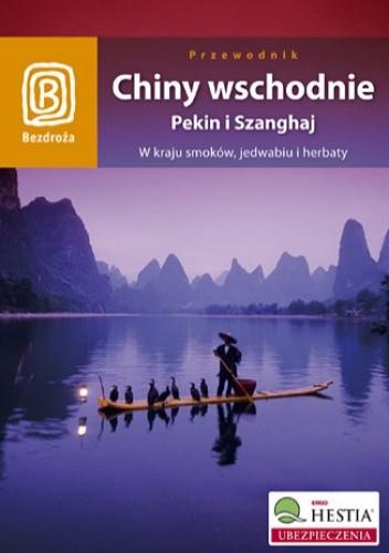 Okładka książki Chiny wschodnie. Pekin i Szanghaj. W kraju smoków, jedwabiu i herbaty. Wydanie 1