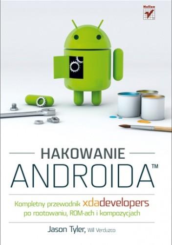 Okładka książki Hakowanie Androida. Kompletny przewodnik XDA Developers po rootowaniu, ROM-ach i kompozycjach