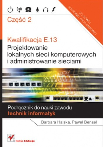Okładka książki Kwalifikacja E.13. Projektowanie lokalnych sieci komputerowych i administrowanie sieciami. Podręcznik do nauki zawodu technik informatyk. Część 2