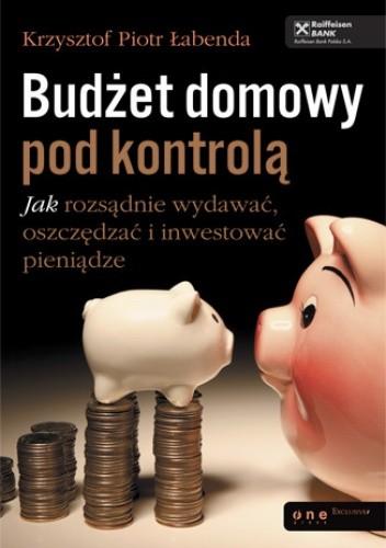 Okładka książki Budżet domowy pod kontrolą. Jak rozsądnie wydawać, oszczędzać i inwestować pieniądze