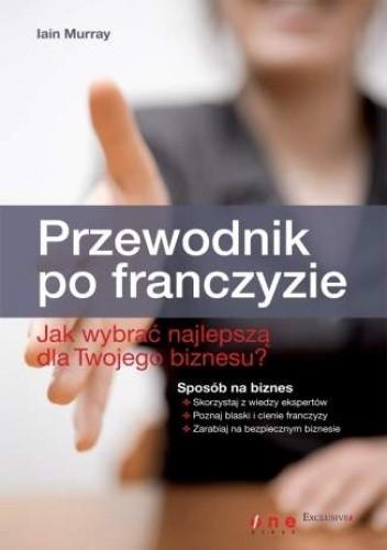 Okładka książki Przewodnik po franczyzie. Jak wybrać najlepszą dla Twojego biznesu?