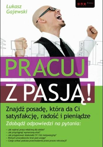 Okładka książki Pracuj z pasją! Znajdź posadę, która da Ci satysfakcję, radość i pieniądze