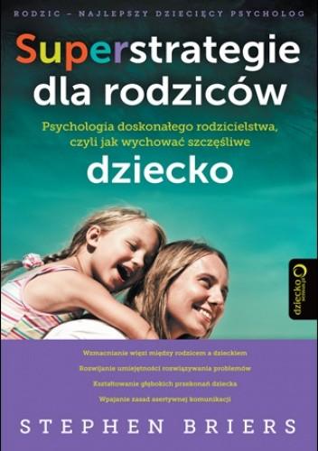 Okładka książki Superstrategie dla rodziców. Psychologia doskonałego rodzicielstwa, czyli jak wychować szczęśliwe dziecko