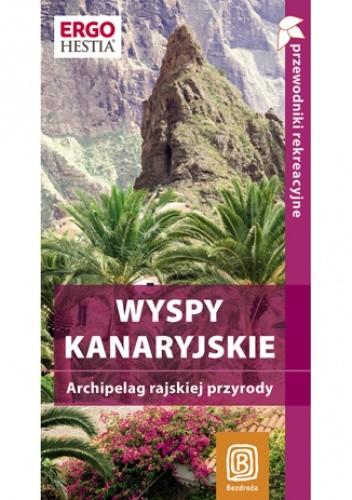 Okładka książki Wyspy Kanaryjskie. Archipelag rajskiej przyrody. Przewodnik rekreacyjny. Wydanie 1