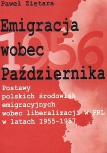 Okładka książki Emigracja wobec Października. Postawy polskich środowisk emigracyjnych wobec liberalizacji w PRL w latach 1955-1957