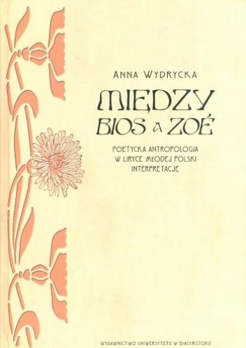Okładka książki Między BIOS a ZOÉ. Poetycka antropologia w liryce Młodej Polski. Interpretacje