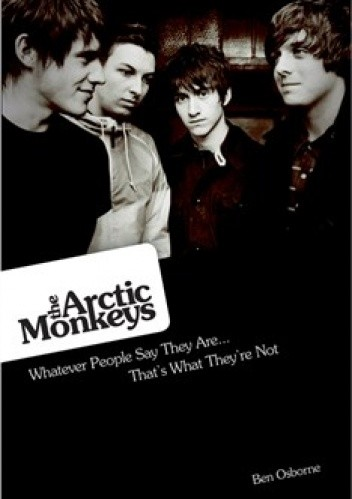 Okładka książki The Arctic Monkeys: Whatever People Say They Are... That's What They're Not
