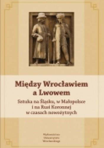 Okładka książki Między Wrocławiem a Lwowem. Sztuka na Śląsku, Małopolsce i na Rusi Koronnej w czasach nowożytnych