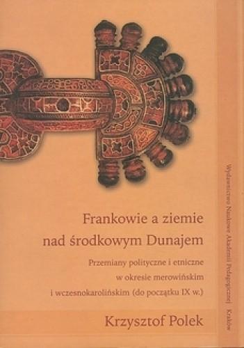 Okładka książki Frankowie a ziemie nad środkowym Dunajem. Przemiany polityczne i etniczne w okresie merowińskim i wczesnokarolińskim (do początku IX w.)