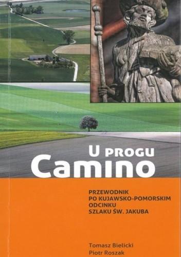 Okładka książki U progu Camino : przewodnik po kujawsko-pomorskim odcinku Szlaku św. Jakuba
