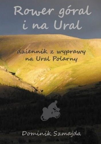 Okładka książki Rower góral i na Ural. Dziennik z wyprawy na Ural Polarny