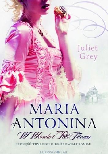 Okładka książki Maria Antonina. W Wersalu i Petit Trianon
